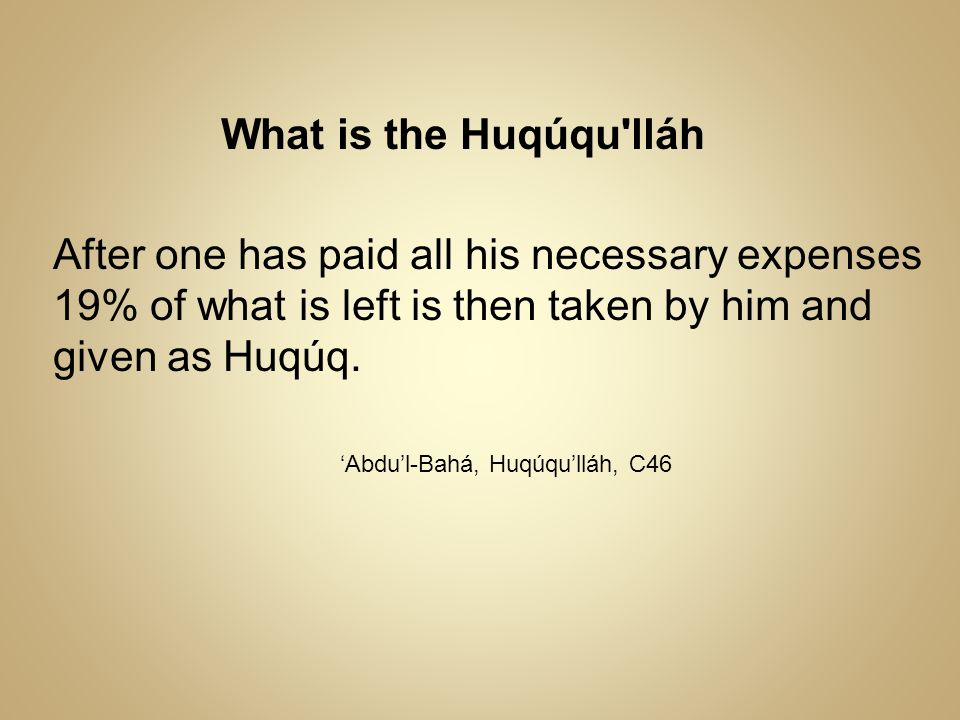 What is the Huqúqu lláh After one has paid all his necessary expenses 19% of what is left is then taken by him and given as Huqúq.