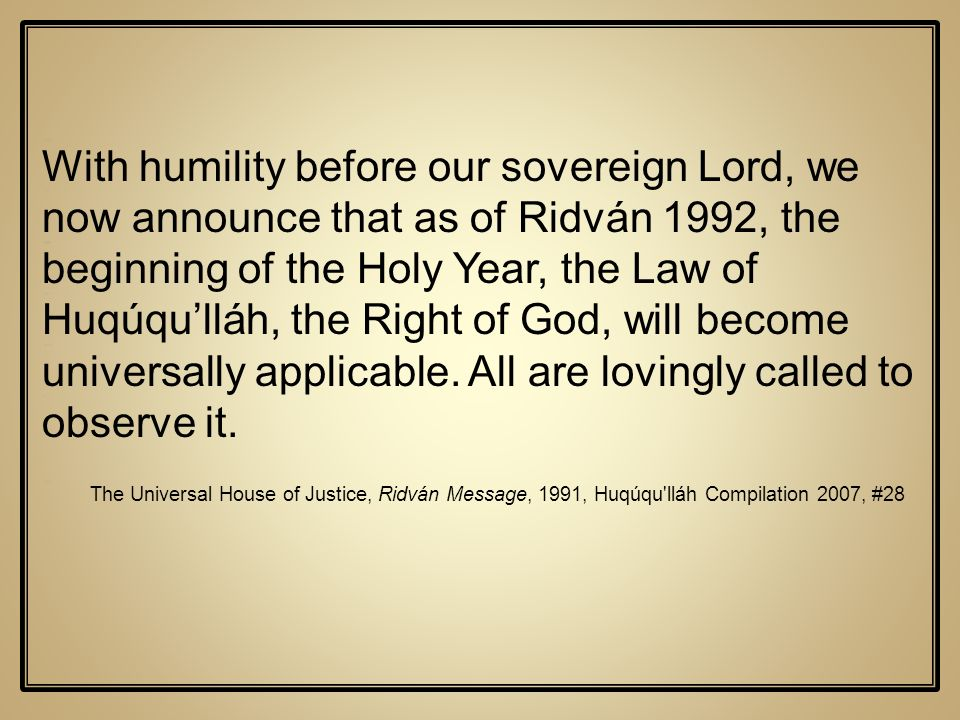 With humility before our sovereign Lord, we now announce that as of Ridván 1992, the beginning of the Holy Year, the Law of Huqúqu'lláh, the Right of God, will become universally applicable. All are lovingly called to observe it.