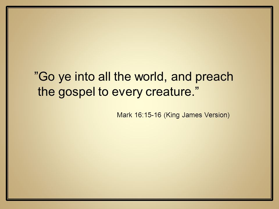 Go ye into all the world, and preach the gospel to every creature.