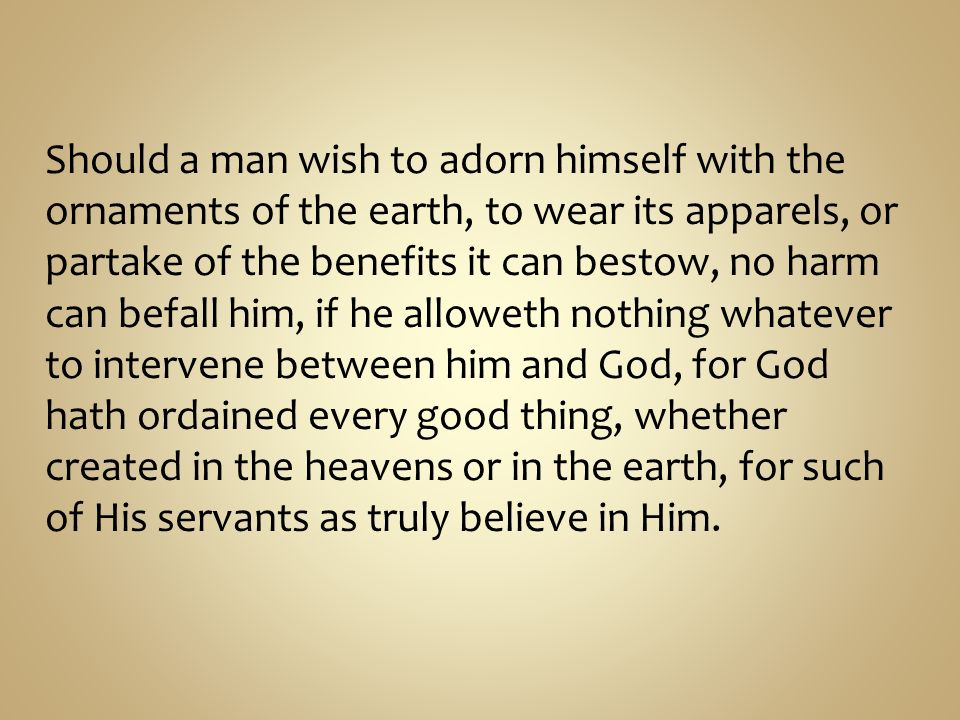 Should a man wish to adorn himself with the ornaments of the earth, to wear its apparels, or partake of the benefits it can bestow, no harm can befall him, if he alloweth nothing whatever to intervene between him and God, for God hath ordained every good thing, whether created in the heavens or in the earth, for such of His servants as truly believe in Him.