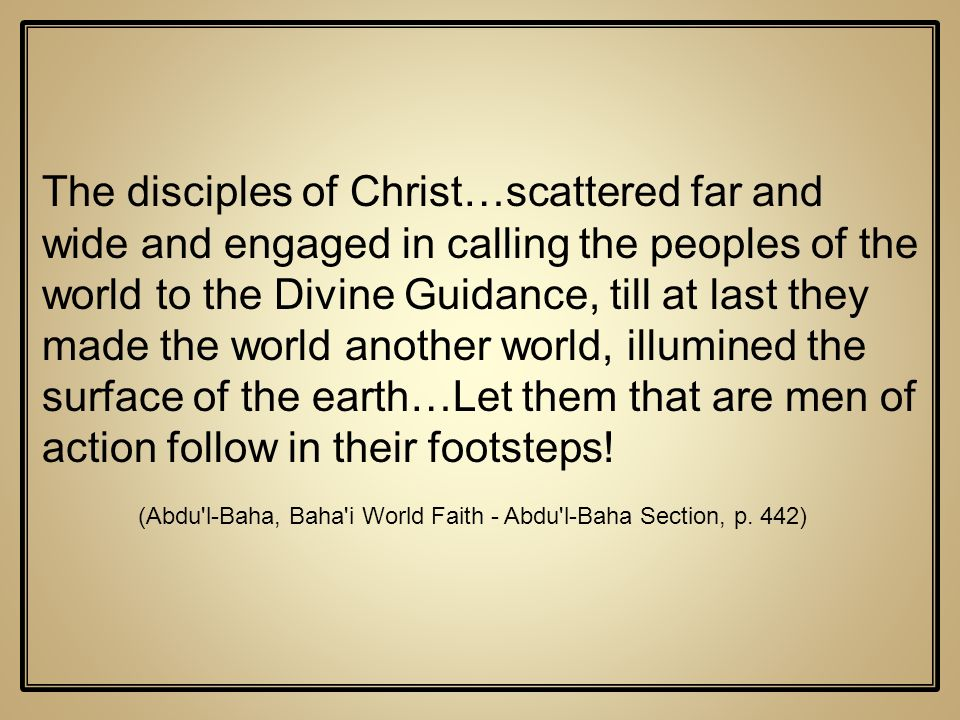 The disciples of Christ…scattered far and wide and engaged in calling the peoples of the world to the Divine Guidance, till at last they made the world another world, illumined the surface of the earth…Let them that are men of action follow in their footsteps!