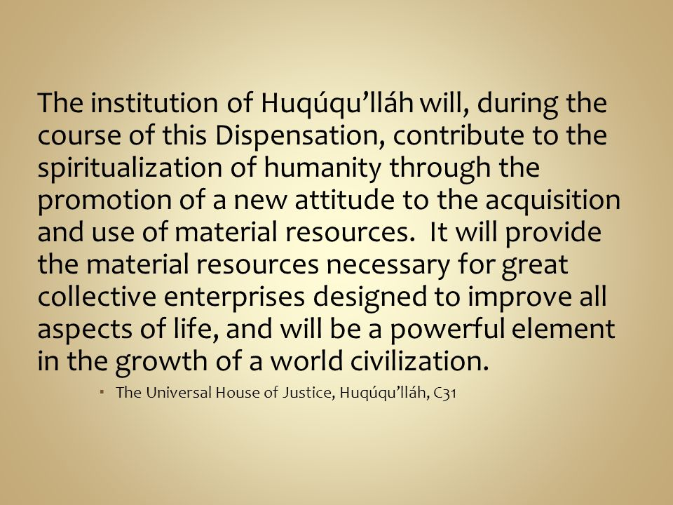 The institution of Huqúqu'lláh will, during the course of this Dispensation, contribute to the spiritualization of humanity through the promotion of a new attitude to the acquisition and use of material resources. It will provide the material resources necessary for great collective enterprises designed to improve all aspects of life, and will be a powerful element in the growth of a world civilization.