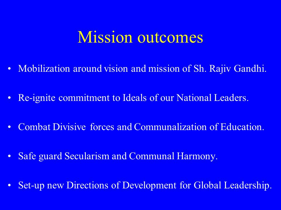Mission outcomesMobilization around vision and mission of Sh. Rajiv Gandhi. Re-ignite commitment to Ideals of our National Leaders.