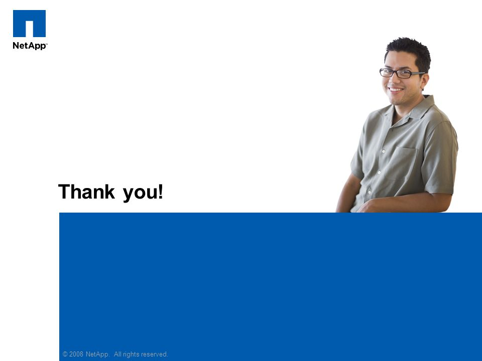 Thank you! © 2008 NetApp. All rights reserved.