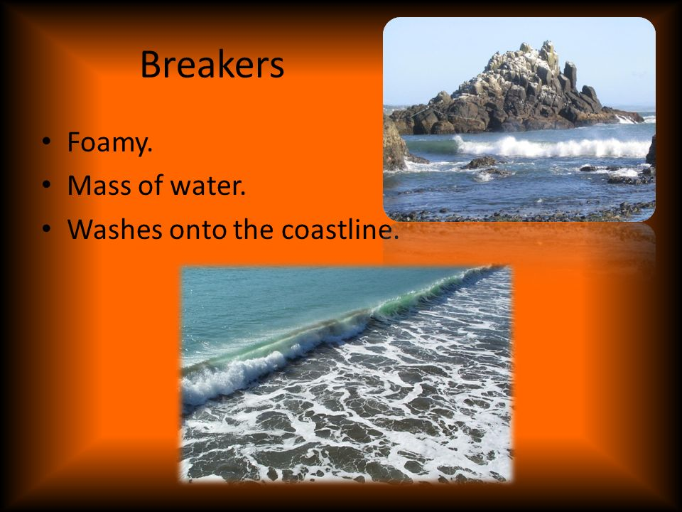 Breakers Foamy. Mass of water. Washes onto the coastline.
