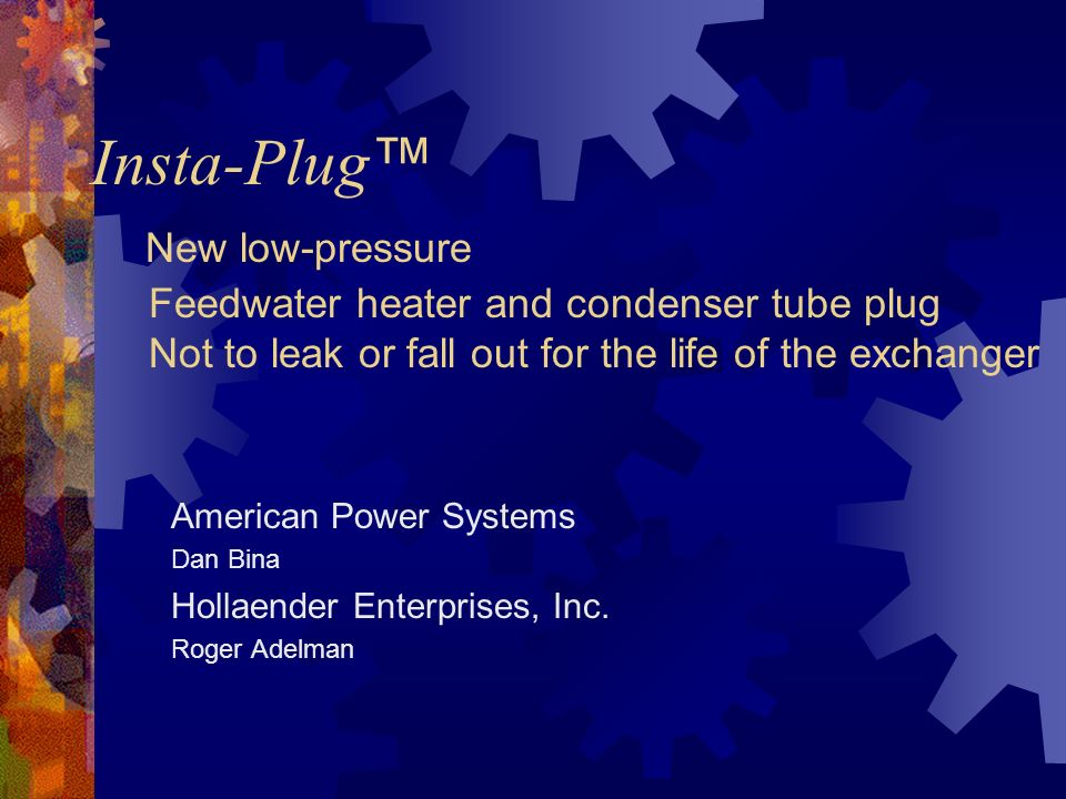 Insta-Plug™ New low-pressure Feedwater heater and condenser tube plug Not to leak or fall out for the life of the exchanger