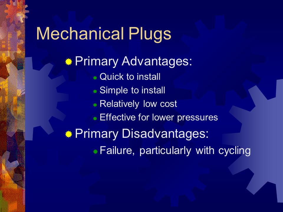 Mechanical Plugs Primary Advantages: Primary Disadvantages: