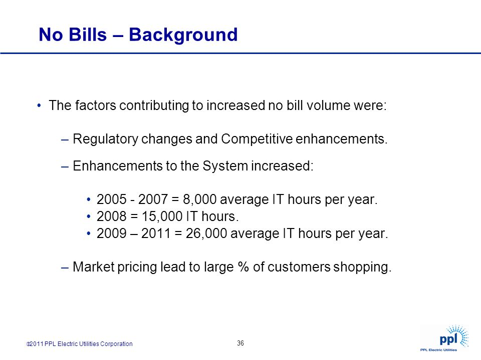 No Bills – Background The factors contributing to increased no bill volume were: Regulatory changes and Competitive enhancements.