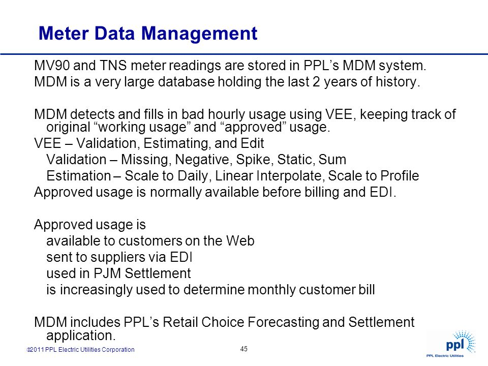 Meter Data Management MV90 and TNS meter readings are stored in PPL's MDM system. MDM is a very large database holding the last 2 years of history.
