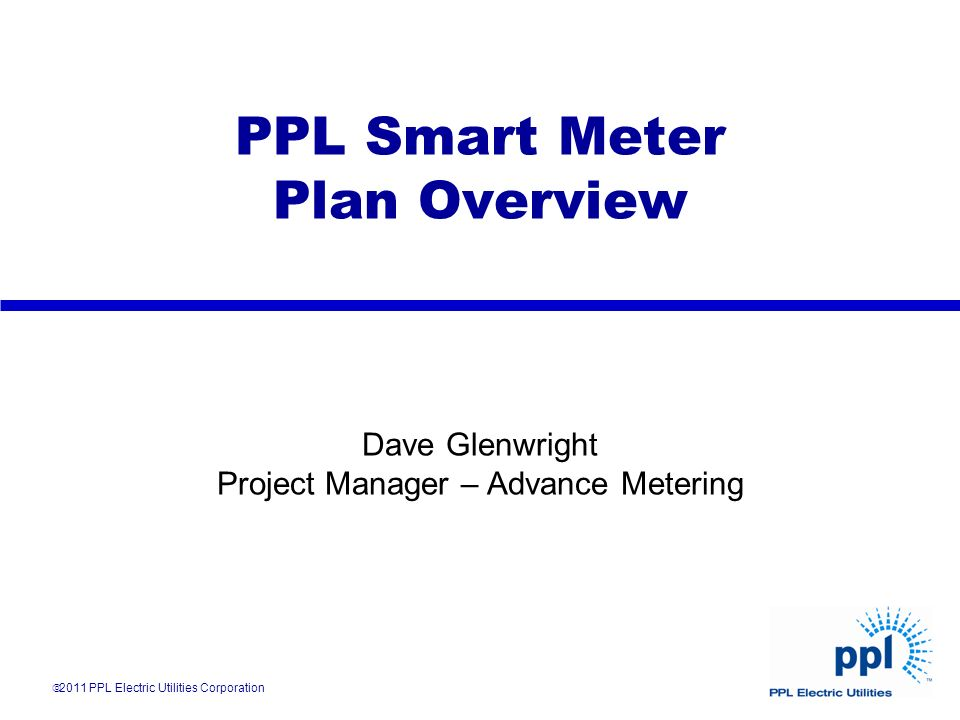 PPL Smart Meter Plan Overview Dave Glenwright Project Manager – Advance Metering