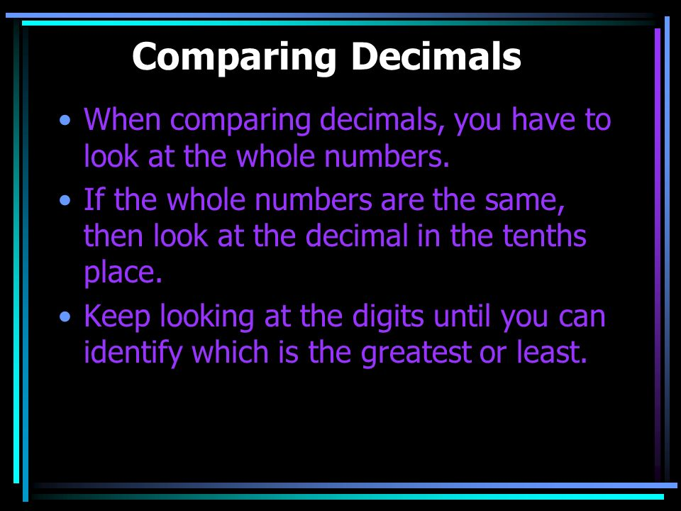 Comparing Decimals When comparing decimals, you have to look at the whole numbers.