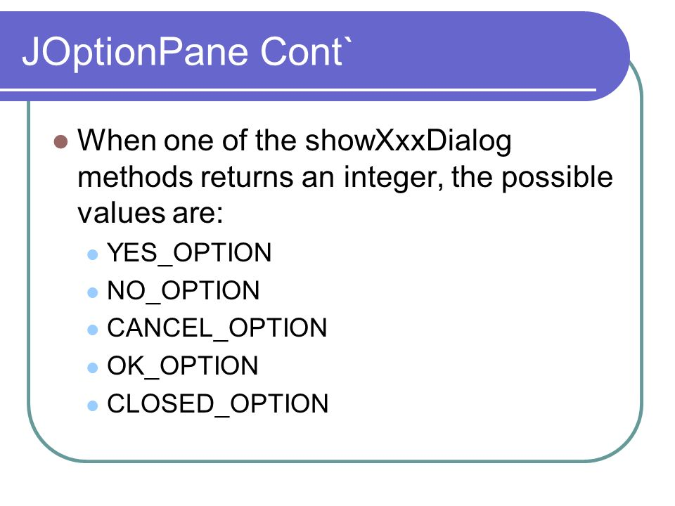 JOptionPane Cont` When one of the showXxxDialog methods returns an integer, the possible values are: