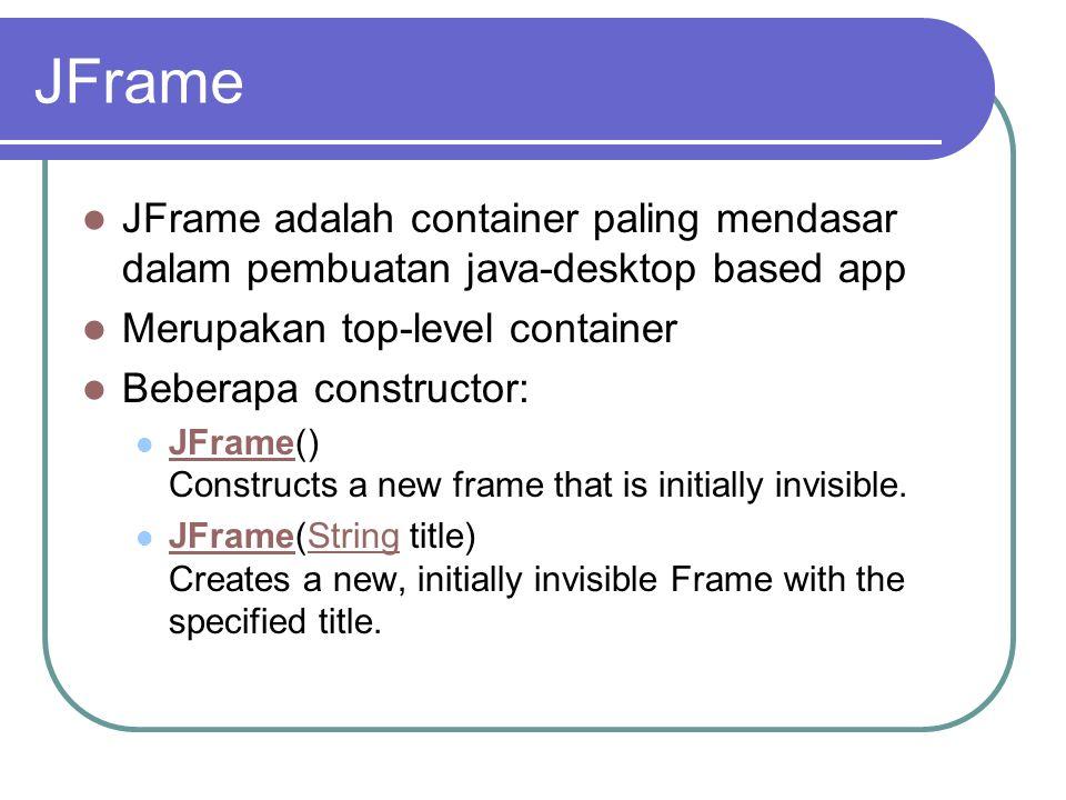 JFrame JFrame adalah container paling mendasar dalam pembuatan java-desktop based app. Merupakan top-level container.