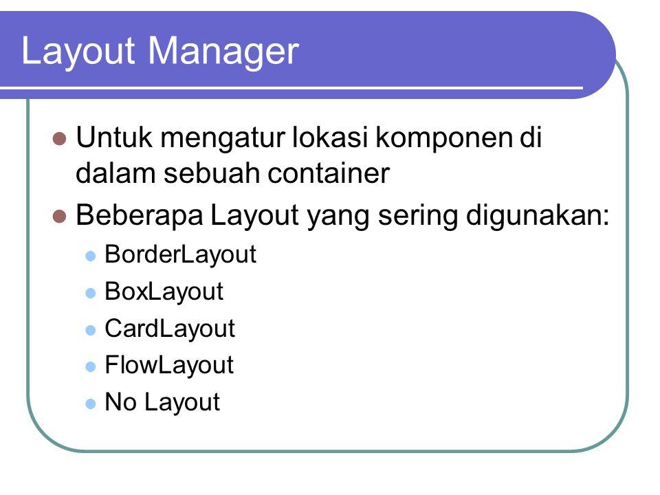 Layout Manager Untuk mengatur lokasi komponen di dalam sebuah container. Beberapa Layout yang sering digunakan: