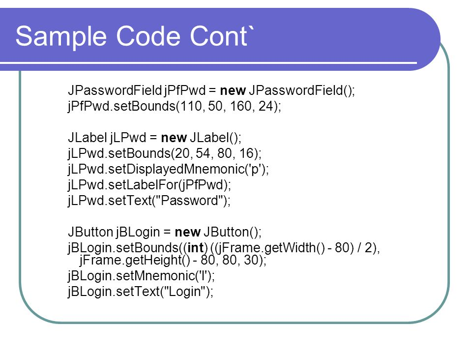 Sample Code Cont` JPasswordField jPfPwd = new JPasswordField();
