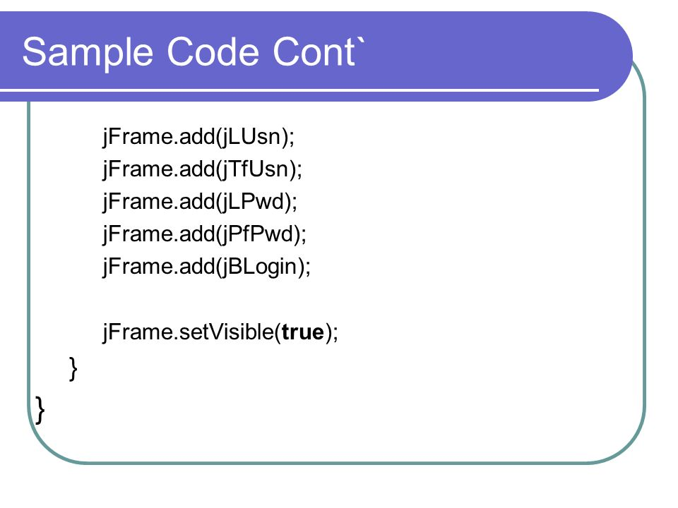 Sample Code Cont` } jFrame.add(jLUsn); jFrame.add(jTfUsn);