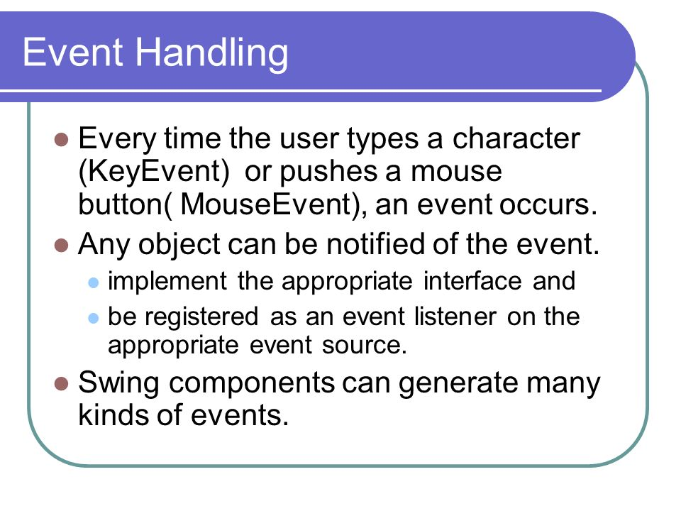 Event Handling Every time the user types a character (KeyEvent) or pushes a mouse button( MouseEvent), an event occurs.
