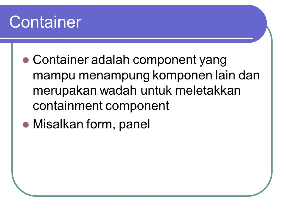 Container Container adalah component yang mampu menampung komponen lain dan merupakan wadah untuk meletakkan containment component.