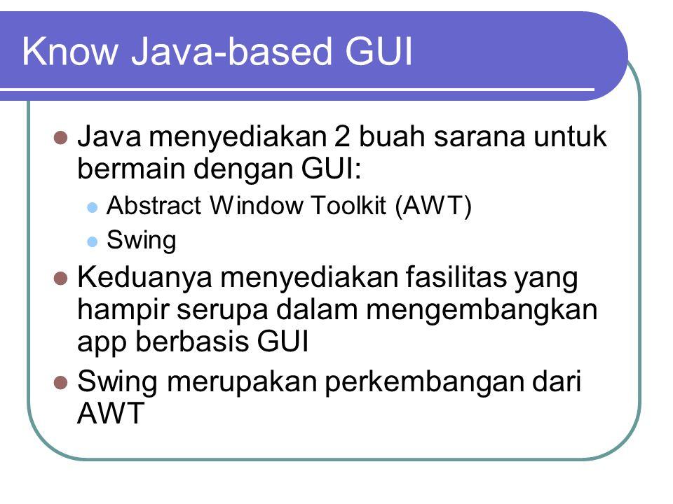 Know Java-based GUI Java menyediakan 2 buah sarana untuk bermain dengan GUI: Abstract Window Toolkit (AWT)