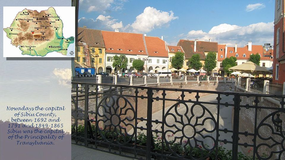 Nowadays the capital of Sibiu County, between 1692 and 1791 and 1849-1865 Sibiu was the capital of the Principality of Transylvania.