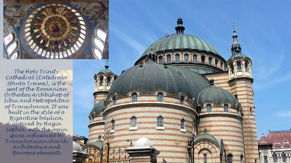 The Holy Trinity Cathedral (Catedrala Sfânta Treime), is the seat of the Romanian Orthodox Archbishop of Sibiu and Metropolitan of Transylvania.