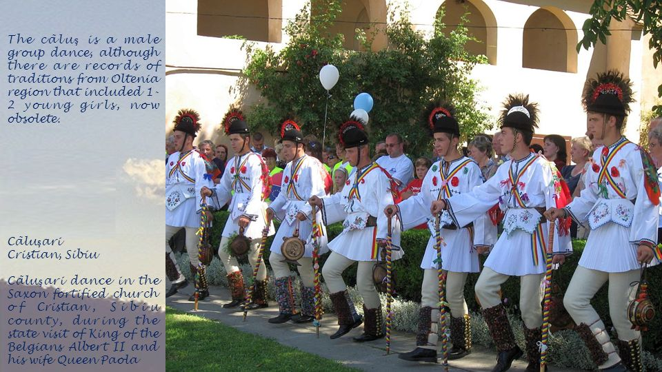 The cãluş is a male group dance, although there are records of traditions from Oltenia region that included 1-2 young girls, now obsolete.