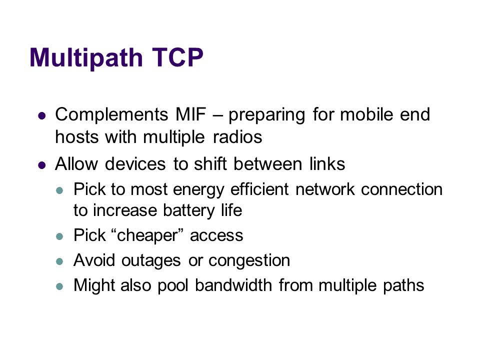 Multipath TCPComplements MIF – preparing for mobile end hosts with multiple radios. Allow devices to shift between links.