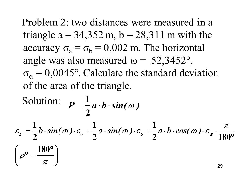 Problem 2: two distances were measured in a triangle a = 34,352 m, b = 28,311 m with the accuracy σa = σb = 0,002 m. The horizontal angle was also measured ω = 52,3452°, σω = 0,0045°. Calculate the standard deviation of the area of the triangle.