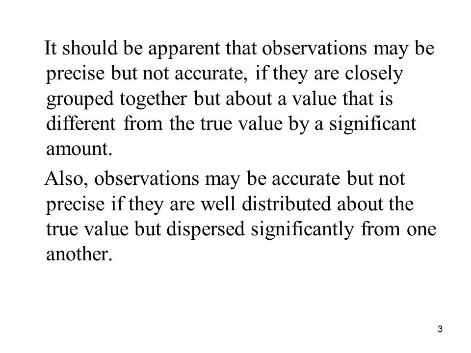 It should be apparent that observations may be precise but not accurate, if they are closely grouped together but about a value that is different from the true value by a significant amount.