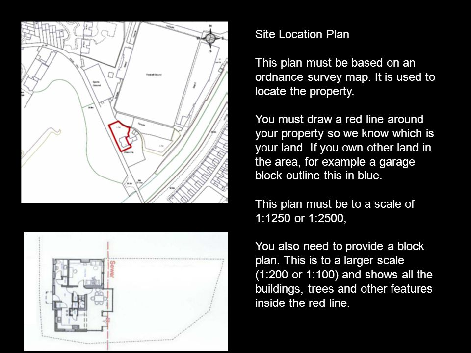 Site Location Plan This plan must be based on an ordnance survey map. It is used to locate the property.