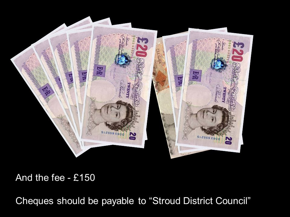 And the fee - £150 Cheques should be payable to Stroud District Council
