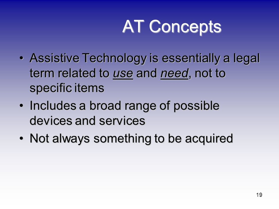 AT Concepts Assistive Technology is essentially a legal term related to use and need, not to specific items.