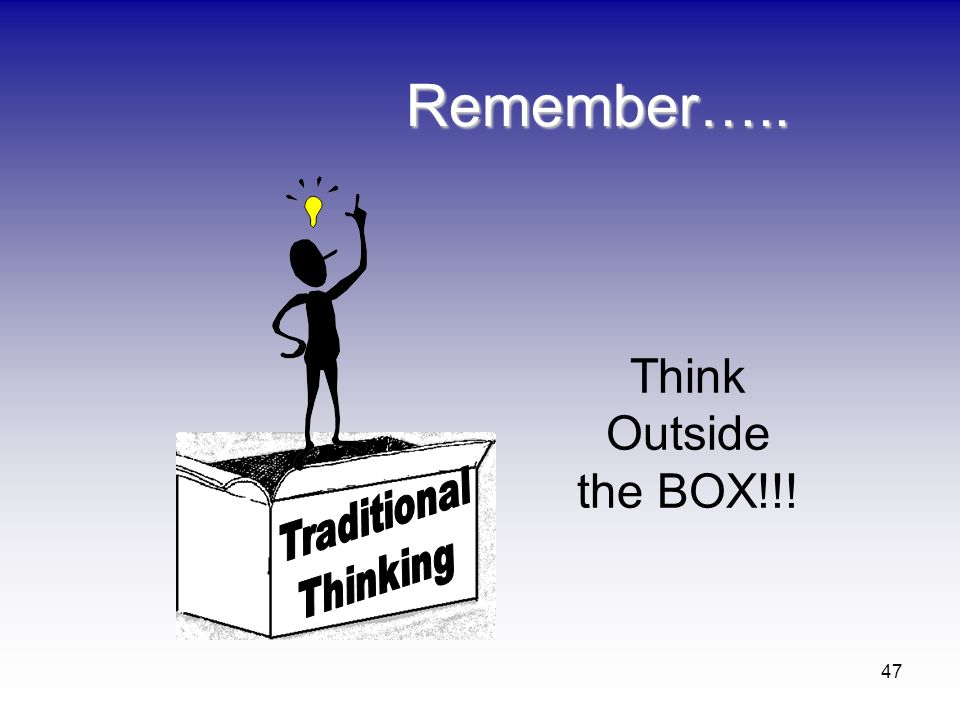 Remember….. Think Outside the BOX!!! Traditional Thinking
