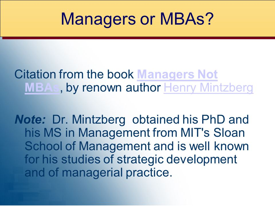 Managers or MBAs Citation from the book Managers Not MBAs, by renown author Henry Mintzberg.