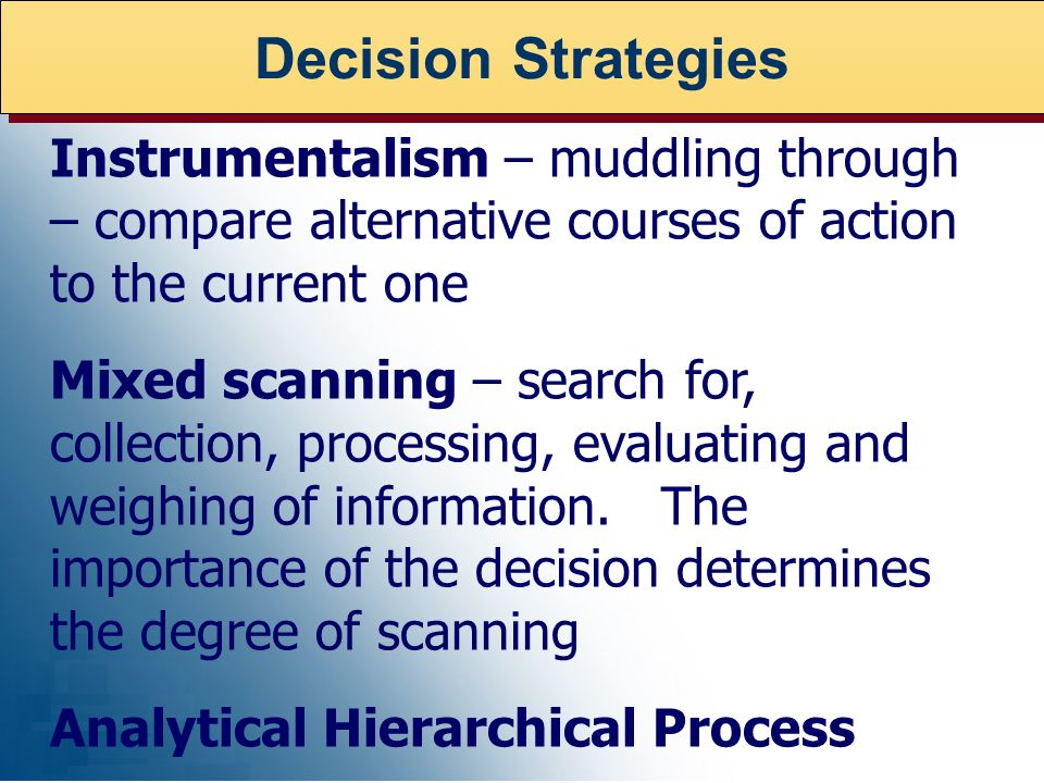 Decision Strategies Instrumentalism – muddling through – compare alternative courses of action to the current one.