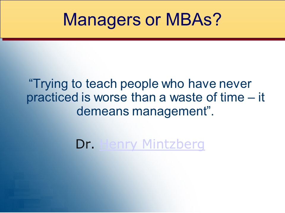Managers or MBAs Trying to teach people who have never practiced is worse than a waste of time – it demeans management .