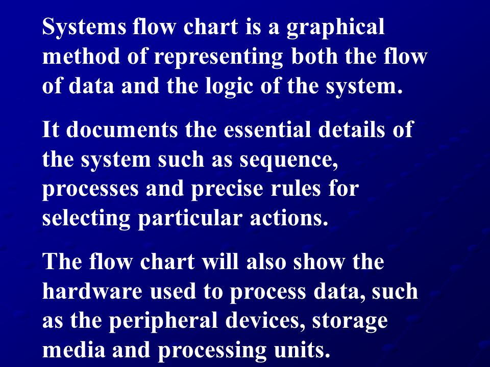 Systems flow chart is a graphical method of representing both the flow of data and the logic of the system.