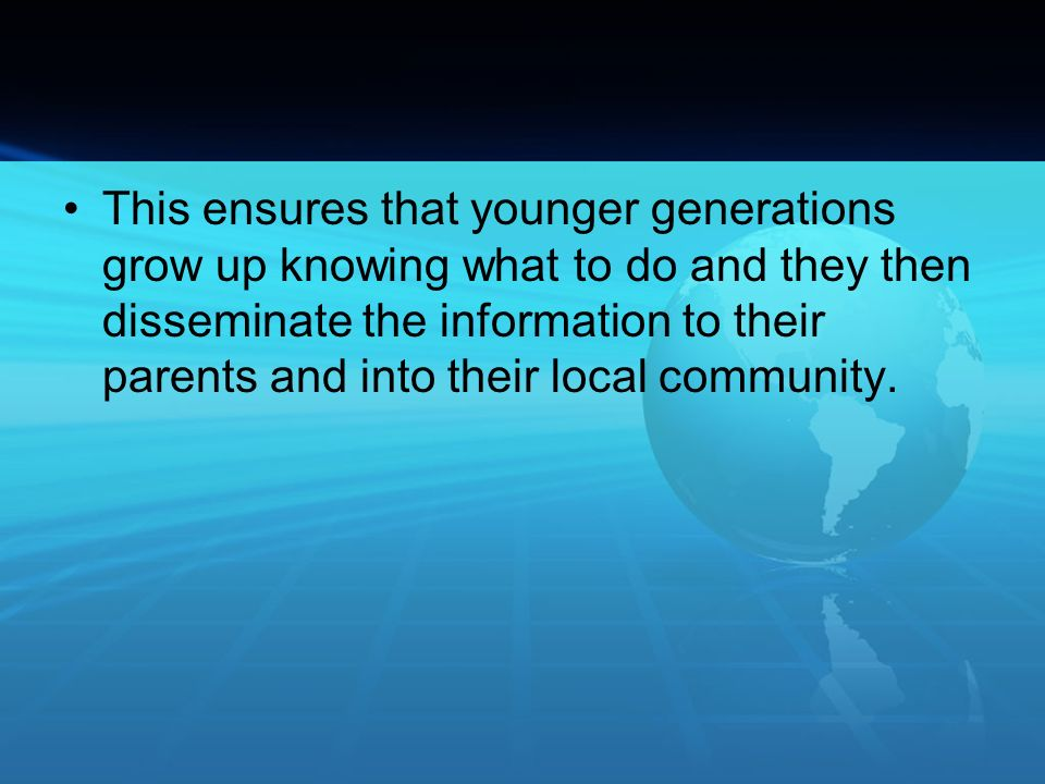 This ensures that younger generations grow up knowing what to do and they then disseminate the information to their parents and into their local community.