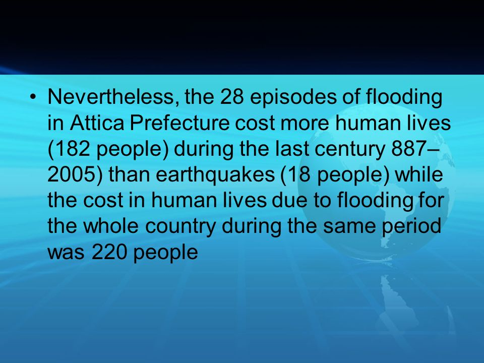 Nevertheless, the 28 episodes of flooding in Attica Prefecture cost more human lives (182 people) during the last century 887–2005) than earthquakes (18 people) while the cost in human lives due to flooding for the whole country during the same period was 220 people