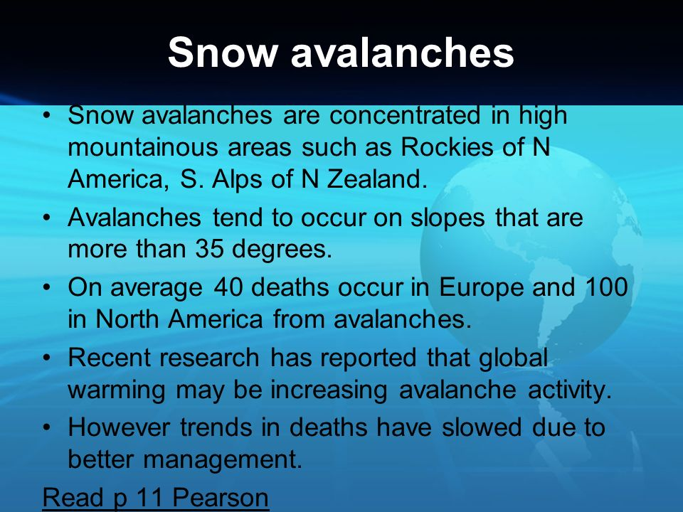 Snow avalanches Snow avalanches are concentrated in high mountainous areas such as Rockies of N America, S. Alps of N Zealand.