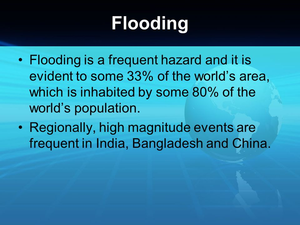 Flooding Flooding is a frequent hazard and it is evident to some 33% of the world's area, which is inhabited by some 80% of the world's population.