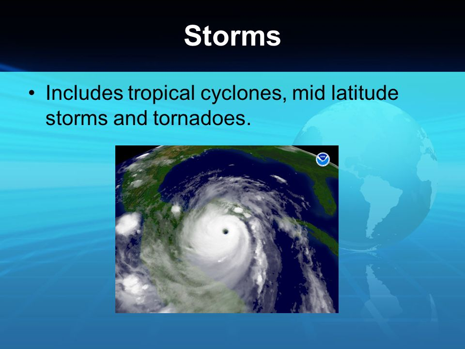 Storms Includes tropical cyclones, mid latitude storms and tornadoes.