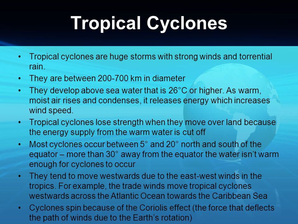 Tropical Cyclones Tropical cyclones are huge storms with strong winds and torrential rain. They are between 200-700 km in diameter.
