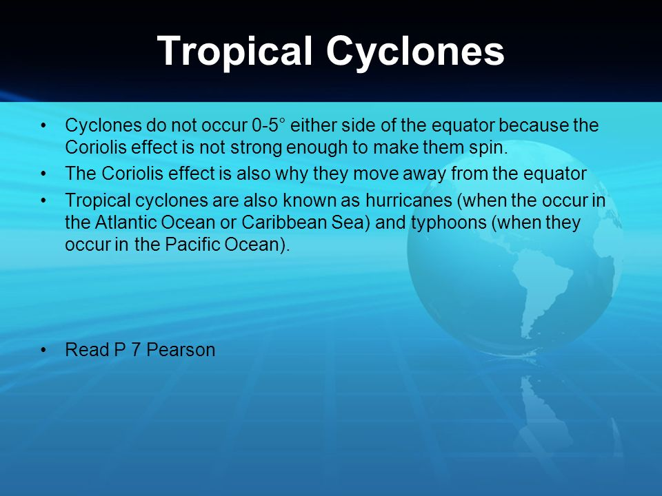 Tropical Cyclones Cyclones do not occur 0-5° either side of the equator because the Coriolis effect is not strong enough to make them spin.