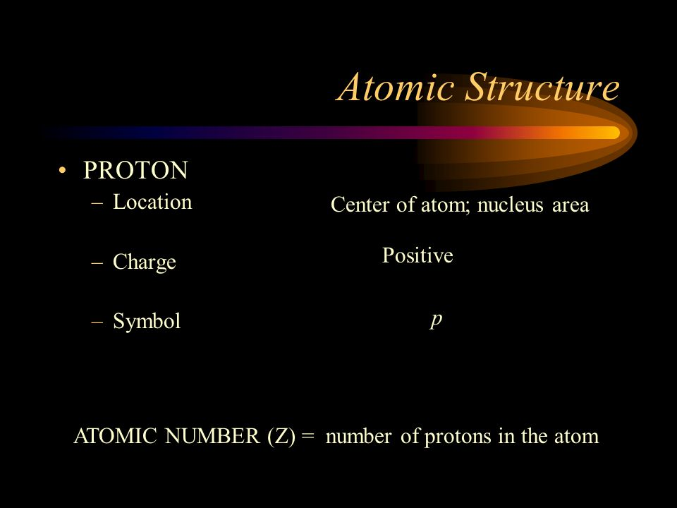 Atomic Structure PROTON Location Center of atom; nucleus area Charge