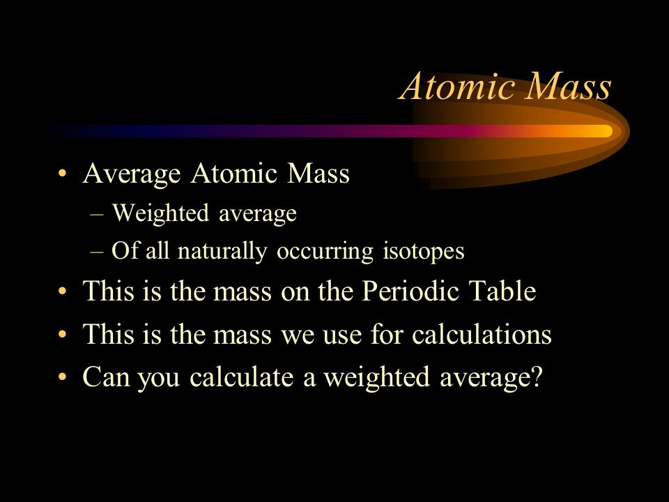 Atomic Mass Average Atomic Mass This is the mass on the Periodic Table