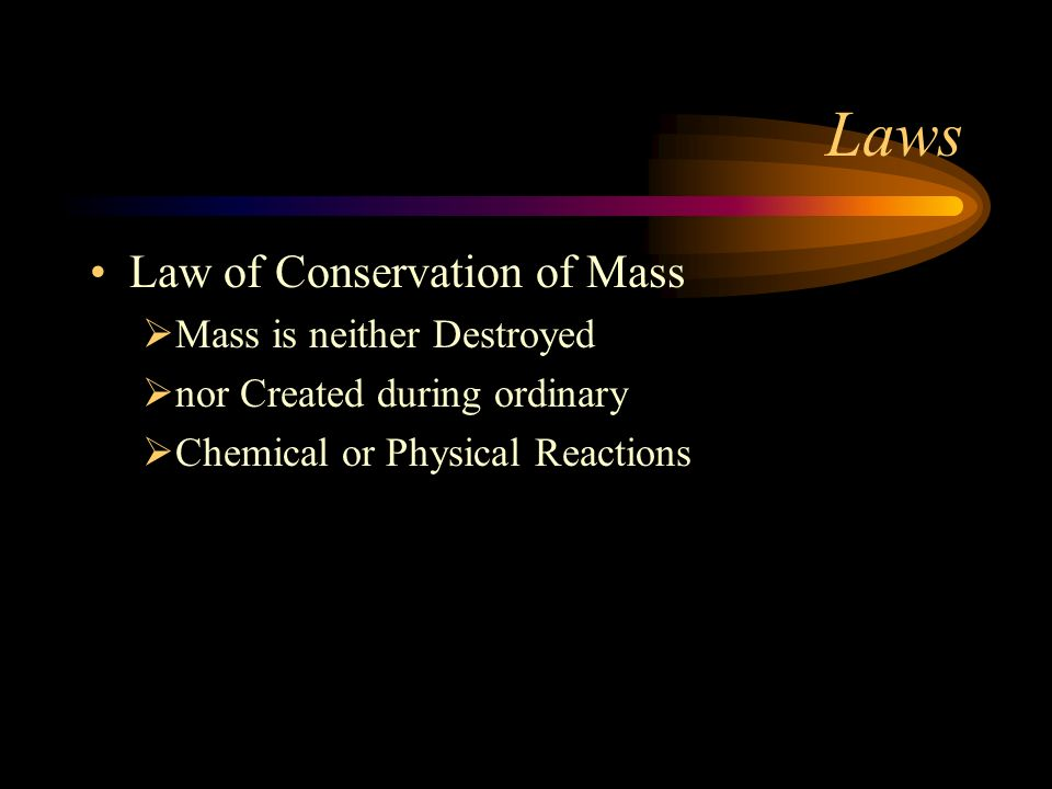 Laws Law of Conservation of Mass Mass is neither Destroyed