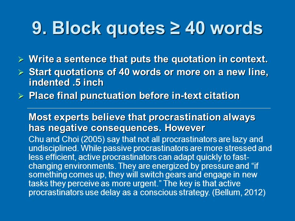 9. Block quotes ≥ 40 words Write a sentence that puts the quotation in context. Start quotations of 40 words or more on a new line, indented .5 inch.