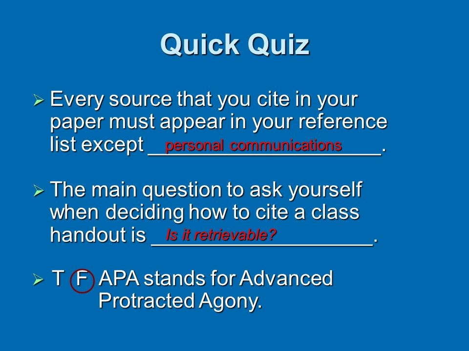 Quick Quiz Every source that you cite in your paper must appear in your reference list except ____________________.