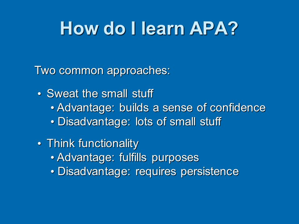 How do I learn APA Two common approaches: Sweat the small stuff